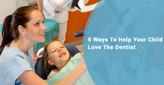 5 Ways To Help Your Child Love The Dentist